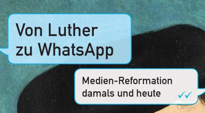 Von Luther zu WhatsApp – Medienreformation damals und heute